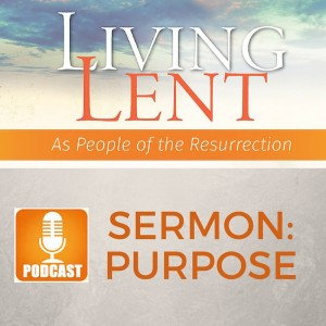 Sermon Podcast,  Living Lent- Purpose